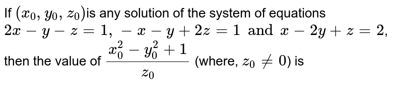 If `(x_(0), y_(0), z_(0))`is any solution of the system of equations `2x-y-z=1, -x-y+2z=1 and x-2y+z=2`, then the value of `(x_(0)^(2)-y_(0)^(2)+1)/(z_(0))` (where, `z_(0) ne 0`) is