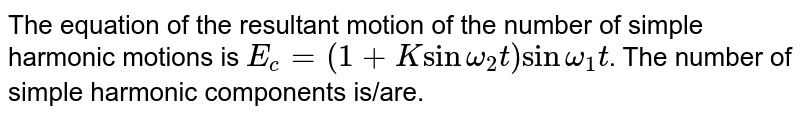 The equation of the resultant motion of the number of simple harmonic motions is `E_(c)=(1+K sin omega_(2)t) sin omega_(1)t`. The number of simple harmonic components is/are.