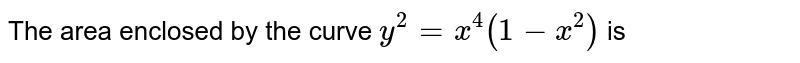 The area enclosed by the curve `y^(2)=x^(4)(1-x^(2))` is