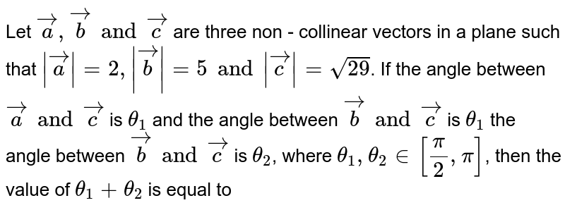 Let `veca, vecb and vecc` are three non - collinear vectors in a plane such that `|veca|=2, |vecb|=5 and |vecc|=sqrt(29)`. If the angle between `veca and vecc` is `theta_(1)` and the angle between `vecb and vecc` is `theta_(1)` the angle between `vecb and vecc` is `theta_(2)`, where `theta_(1), theta_(2) in [(pi)/(2),pi]`, then the value of `theta_(1)+theta_(2)` is equal to