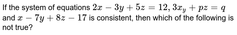 If the system of equations `2x-3y+5z=12, 3x_y+pz=q` and `x-7y+8z-17` is consistent, then which of the following is not true?