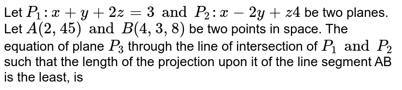 Let `P_(1):x+y+2z=3 and P_(2):x-2y+z4` be two planes. Let `A(2, 4 5) and B(4, 3, 8)` be two points in space. The equation of plane `P_(3)` through the line of intersection of `P_(1) and P_(2)` such that the length of the projection upon it of the line segment AB is the least, is
