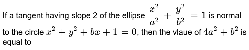 If a tangent having slope 2 of the ellipse `(x^(2))/(a^(2))+(y^(2))/(b^(2))=1` is normal to the circle `x^(2)+y^(2)+bx+1=0`, then the vlaue of `4a^(2)+b^(2)` is equal to