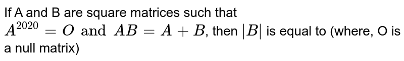 If A and B are square matrices such that `A^(2020)=O and AB=A+B`, then `|B|` is equal to (where, O is a null matrix)