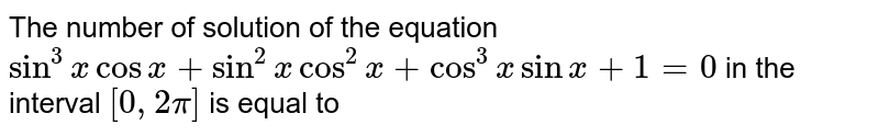 The number of solution of the equation `sin^(3)x cos x+sin^(2)x cos^(2)x+cos^(3)x sin x+1=0` in the interval `[0, 2pi]` is equal to