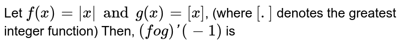 Let `f(x)= x  and g(x)=[x]`, (where `[.]` denotes the greatest integer function) Then, `(fog)'(-1)` is
