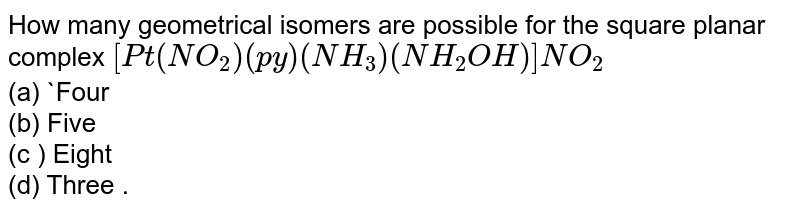 How many geometrical isomers are possible for the square - planar complex ? <br> `[Pt (NO_(2))(py)(NH_(3))(NH_(2)OH)]NO_(2)`