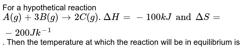 For a hypothetical reaction `A(g) + 3B(g) to 2C(g). Delta H = -100 kJ and Delta S = -200 Jk^(-1)`. Then the temperature at which the reaction will be in equilibrium is