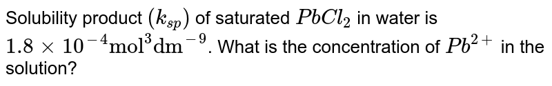 """Solubility product `(k_(sp))` of saturated `PbCl_(2)` in water is `1.8xx10^(-4)""""mol""""^(3)""""dm""""^(-9)`. What is the concentration of `Pb^(2+)` in the solution?"""