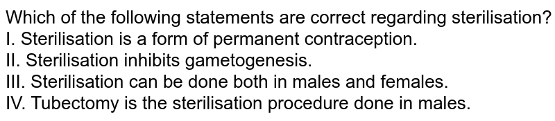 Which of the following statements are correct regarding sterilisation? <br> I. Sterilisation is a form of permanent contraception. <br>  II. Sterilisation inhibits gametogenesis. <br>  III. Sterilisation can be done both in males and females. <br>  IV. Tubectomy is the sterilisation procedure done in males.
