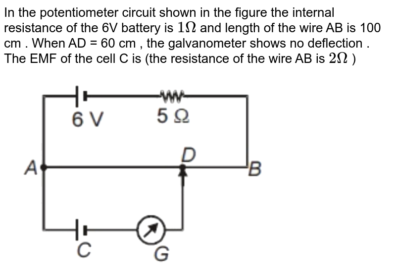 """In the potentiometer circuit shown in the figure the internal resistance of the 6V battery is `1Omega` and length of the wire AB is 100 cm . When AD = 60 cm , the galvanometer shows no deflection . The EMF of the cell C is (the resistance of the wire AB is `2Omega` ) <br> <img src=""""https://d10lpgp6xz60nq.cloudfront.net/physics_images/NTA_NEET_SET_29_E01_039_Q01.png"""" width=""""80%"""">"""