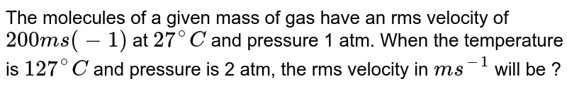 The molecules of a given mass of gas have an rms velocity of `200 ms(-1)` at `27^@C` and pressure 1 atm. When the temperature is `127^@C` and pressure is 2 atm, the rms velocity in `m s^(-1)` will be ?