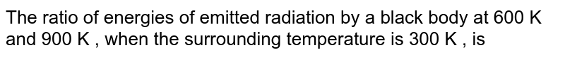 The ratio of energies of emitted radiation by a black body at 600 k and 900 k , when the surrounding temperature is 300 k , is