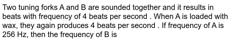 Two tuning forks A and B are sounded together and it results in beats with frequency of 4 beats per second . When A is loaded with wax, they again produces 4 beats per second . If frequency of A is 256 Hz, then the frequency of B is