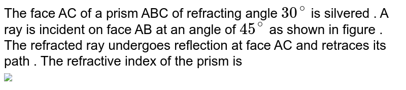 """The  face AC of a prism ABC of refracting angle `30^@` is silvered . A ray is incident on face AB at an angle of `45^@` as shown in figure . The refracted ray undergoes reflection at face AC and retraces its path . The refractive index of the prism is <br> <img src=""""https://d10lpgp6xz60nq.cloudfront.net/physics_images/NTA_NEET_SET_57_E01_043_Q01.png"""" width=""""80%"""">"""