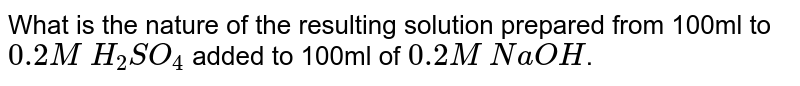 What is the nature of the resulting solution prepared from 100ml to `0.2MH_2SO_4` added to 100ml of 0.2MNaOH.