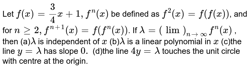 Let `f(x)=3/4x+1,f^n(x)` be defined as `f^2(x)=f(f(x))`, and for `ngeq2,f^(n+1)(x)=f(f^n(x))`. If `lambda=(lim)_(nrarroo)f^n(x)` , then (a)`lambda` is independent of `x`  (b)`lambda` is a linear polynomial in `x`  (c)the line `y=lambda` has slope `0.`  (d)the line `4y=lambda` touches the unit circle with centre at the   origin.