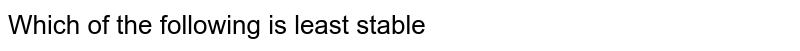 Which of the following is least stable