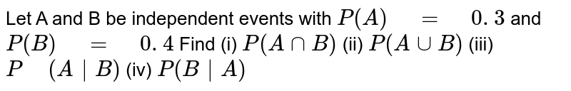 """Let A and B be independent   events with `P(A)"""" """"="""" """"0. 3` and `P(B)"""" """"="""" """"0. 4` Find (i) `P(AnnB)`   (ii) `P(AuuB)`  (iii) `P"""" """"(A
