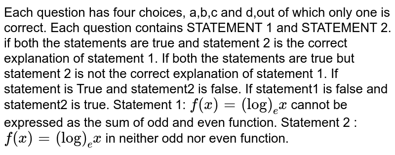 Each question has four choices, a,b,c and d,out of which only one is   correct. Each question contains STATEMENT 1 and STATEMENT 2. if both the statements are true and statement 2 is the correct   explanation of statement 1. If both the statements are true but statement 2 is not the correct   explanation of statement 1. If statement is True and statement2 is false. If statement1 is false and statement2 is true. Statement 1: `f(x)=(log)_ex` cannot be expressed as the sum   of odd and even function. Statement 2 : `f(x)=(log)_e x` in neither odd nor even function.
