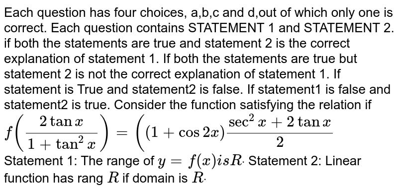Each question has four choices, a,b,c and d,out of which only one is   correct. Each question contains STATEMENT 1 and STATEMENT 2. if both the statements are true and statement 2 is the correct   explanation of statement 1. If both the statements are true but statement 2 is not the correct   explanation of statement 1. If statement is True and statement2 is false. If statement1 is false and statement2 is true. Consider the function satisfying the relation if `f((2tanx)/(1+tan^2x))=((1+cos2x)(sec^2x+2tanx)/2`  Statement 1: The range of `y=f(x)i sRdot`  Statement 2: Linear function has rang `R` if domain is `Rdot`