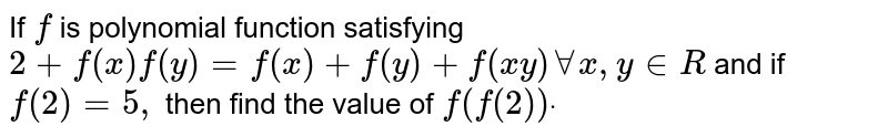 If `f` is polynomial function satisfying `2+f(x)f(y)=f(x)+f(y)+f(x y)AAx , y in  R` and if `f(2)=5,` then find the value of `f(f(2))dot`