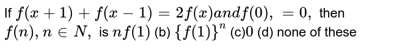If `f(x+1)+f(x-1)=2f(x)a n df(0),=0,` then `f(n),n in  N ,` is `nf(1)`  (b) `{f(1)}^n`  (c)`0`  (d) none of these