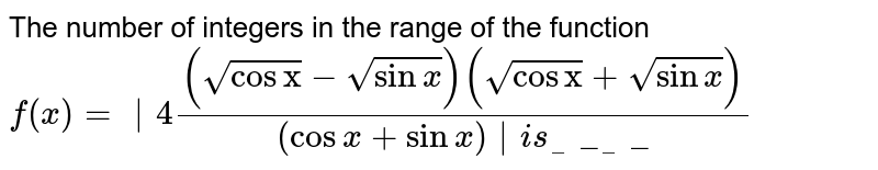 """The number of integers in the range of the function `f(x)= 4((sqrt(cos""""x"""")-sqrt(sinx))(sqrt(cos""""x"""")+sqrt(sinx)))/(cosx+sinx) `  is______"""