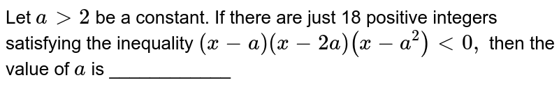 Let `a >2` be a constant. If there are just 18 positive integers satisfying the   inequality `(x-a)(x-2a)(x-a^2)<0,` then the value of `a` is ____________