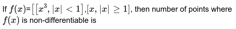 If `f(x)`=`[[x^(3), x <1]`,`[x, x >=1]`, then number of points where `f(x)` is non-differentiable is