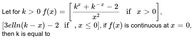 """Let for `k>0`  `f(x)=[(k^(x)+k^(-x)-2)/(x^(2)) if x>0]`,`[3ell n(k-x)-2"""" if """",x<=0]`, if `f(x)` is continuous at `x=0`, then k is equal  to"""