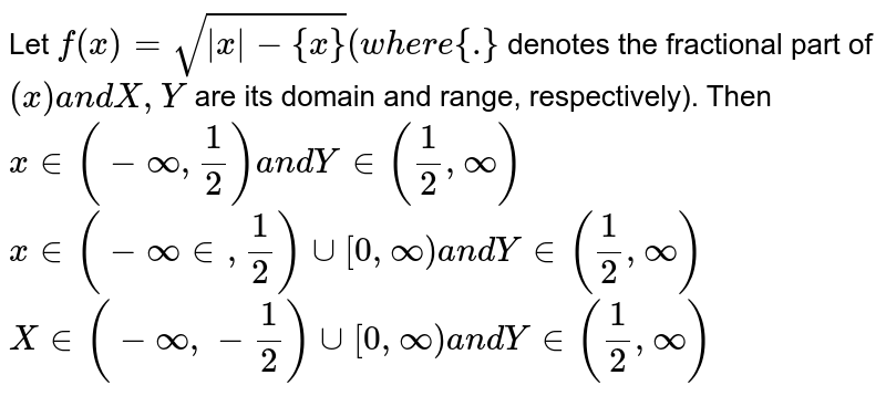 Let `f(x)=sqrt(|x|-{x})(w h e r e{dot}` denotes the fractional part of `(x)a n dX , Y` are its domain and range, respectively). Then (a) `X in (-oo,1/2) ` and ` Y in (1/2,oo)`   (b)`X in (-oo in  ,1/2)uu[0,oo)a n dY in (1/2,oo)`   (c)`X in (-oo,-1/2)uu[0,oo)a n dY in [0,oo)` (d) none of these