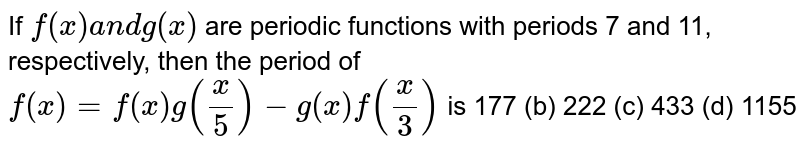 If `f(x)a n dg(x)` are periodic functions with periods 7 and 11, respectively, then the period of `f(x)=f(x)g(x/5)-g(x)f(x/3)` is  177 (b) 222   (c) 433 (d)   1155