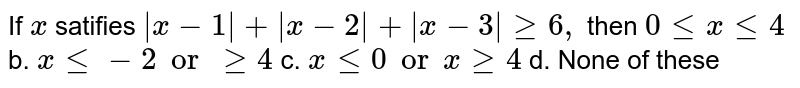 If `x` satifies ` x-1 + x-2 + x-3 geq6,` then (a)`0lt=xlt=4` (b). `xlt=-2orgeq4`  (c). `xlt=0orxgeq4` (d). None of these