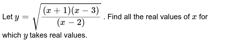 Let `y=sqrt(((x+1)(x-3))/((x-2)))` . Find all the real values of `x` for which `y` takes real values.