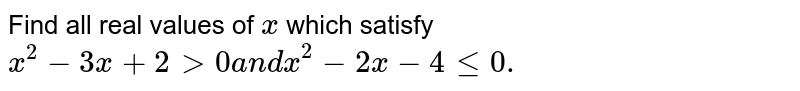 Find all real values of `x` which satisfy `x^2-3x+2>0a n dx^2-2x-4lt=0.`