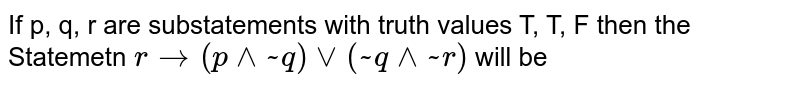 If p, q, r are substatements with truth values T, T, F then the Statemetn `r to (p^^~q) vv (~q^^~r)` will be
