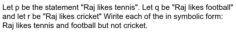 """Let p be the statement """"Raj likes tennis"""". Let q be """"Raj likes football"""" and let r be """"Raj likes cricket"""" Wirite each of the in symbolic form: <br> Raj likes tennis and football but not cricket."""