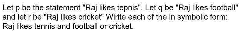 """Let p be the statement """"Raj likes tepnis"""". Let q be """"Raj likes football"""" and let r be """"Raj likes cricket"""" Wirite each of the in symbolic form: <br> Raj likes tennis and football or cricket."""