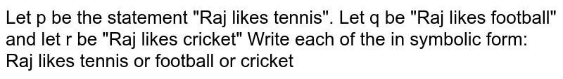 """Let p be the statement """"Raj likes tennis"""". Let q be """"Raj likes football"""" and let r be """"Raj likes cricket"""" Write each of the in symbolic form: <br> Raj likes tennis or football or cricket"""
