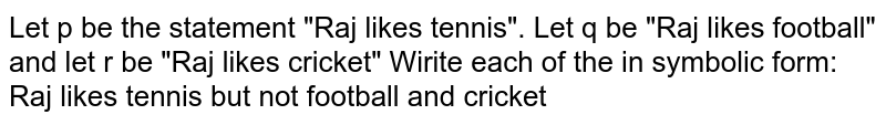 """Let p be the statement """"Raj likes tennis"""". Let q be """"Raj likes football"""" and let r be """"Raj likes cricket"""" Wirite each of the in symbolic form: <br> Raj likes tennis but not football and cricket"""