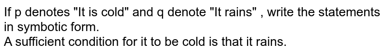 """If p denotes """"It is cold"""" and q denote """"It rains"""" , write the statements in symbotic form. <br> A sufficient condition for it to be cold is that it rains."""