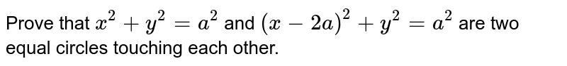 Prove that `x^2+y^2=a^2` and `(x-2a)^2+y^2=a^2` are two equal circles touching each other.