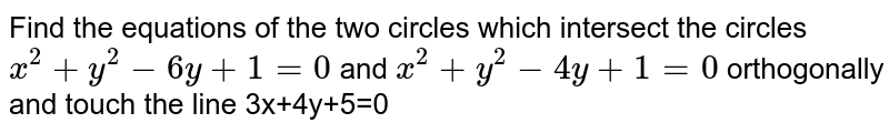 Find the equations of the two  circles which intersect the circles `x^2+y^2-6y+1=0` and `x^2+y^2-4y+1=0` orthogonally and touch  the line 3x+4y+5=0
