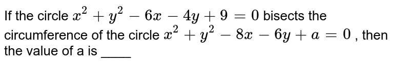 If the circle  `x^2+y^2-6x-4y+9=0` bisects the circumference of the circle `x^2+y^2-8x-6y+a=0` , then the value of a is ____