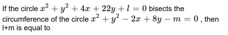 If the circle `x^2+y^2+4x+22y+l=0` bisects the circumference of the circle `x^2+y^2-2x+8y-m=0` , then l+m is equal to