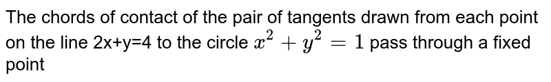 The chords of contact of the pair of tangents drawn from each point on the line 2x+y=4 to the circle `x^2+y^2=1` pass through a fixed point