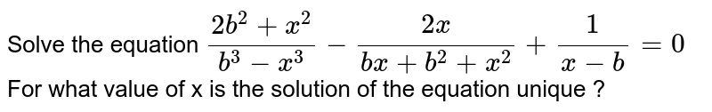 Solve the equation `(2b^(2)+x^(2))/(b^(3)-x^(3))-(2x)/(bx+b^(2)+x^(2))+(1)/(x-b)=0` For what value of x is the solution of the equation unique ?