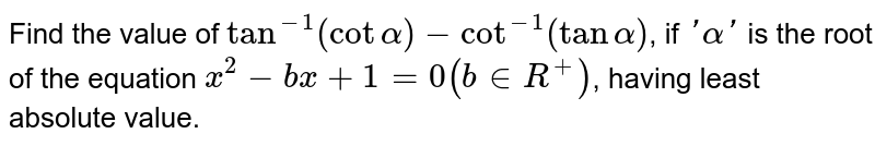Find the value of `tan^(-1)(cot alpha)-cot^(-1)(tan alpha)`, if `'alpha'` is the root of the equation `x^(2)-bx1=0 (b in R^(+))`, having least absolute value.