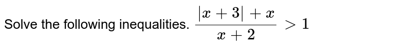 Solve the following inequalities.     `(|x+3|+x)/(x+2)gt 1`